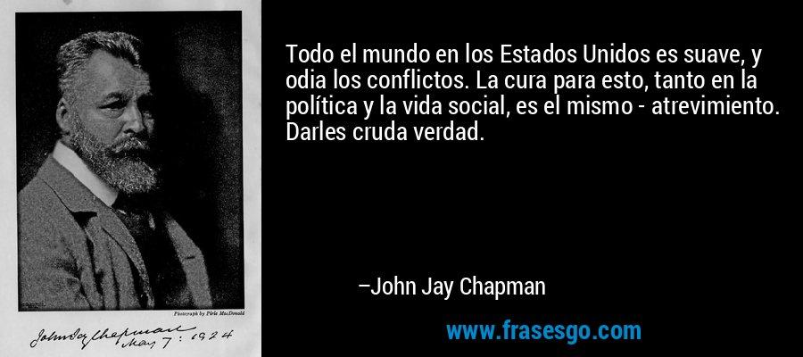 Todo el mundo en los Estados Unidos es suave, y odia los conflictos. La cura para esto, tanto en la política y la vida social, es el mismo - atrevimiento. Darles cruda verdad. – John Jay Chapman