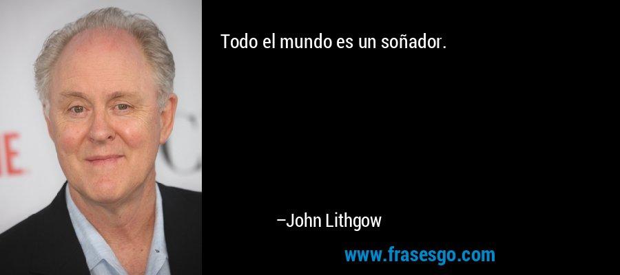 Todo el mundo es un soñador. – John Lithgow