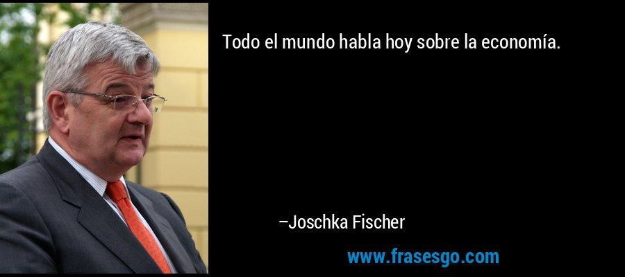 Todo el mundo habla hoy sobre la economía. – Joschka Fischer