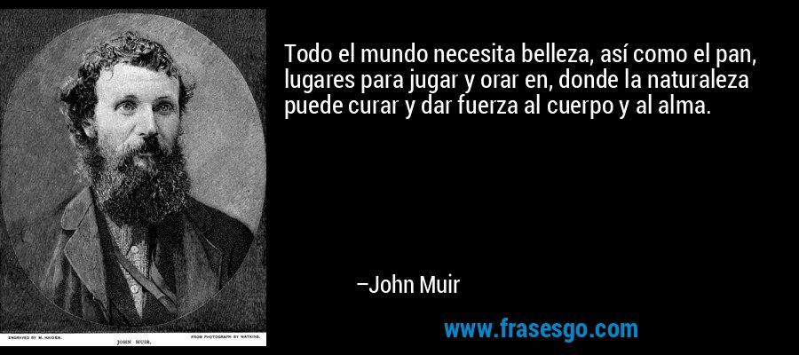 Todo el mundo necesita belleza, así como el pan, lugares para jugar y orar en, donde la naturaleza puede curar y dar fuerza al cuerpo y al alma. – John Muir