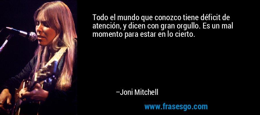 Todo el mundo que conozco tiene déficit de atención, y dicen con gran orgullo. Es un mal momento para estar en lo cierto. – Joni Mitchell