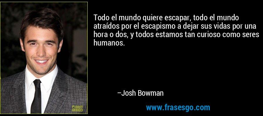 Todo el mundo quiere escapar, todo el mundo atraídos por el escapismo a dejar sus vidas por una hora o dos, y todos estamos tan curioso como seres humanos. – Josh Bowman