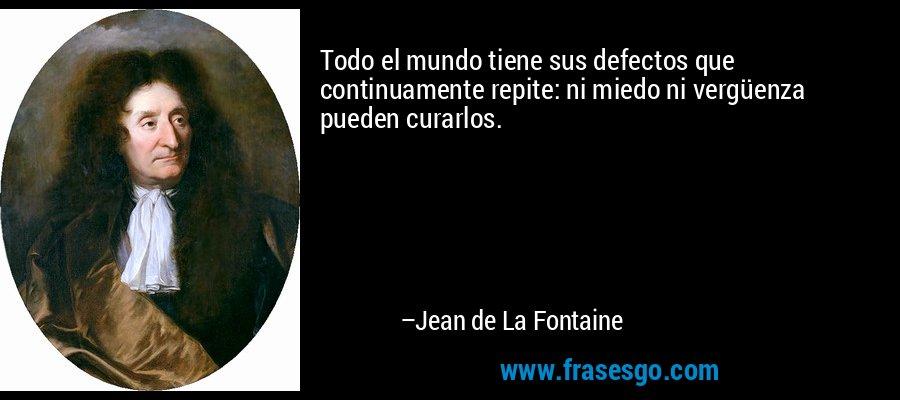 Todo el mundo tiene sus defectos que continuamente repite: ni miedo ni vergüenza pueden curarlos. – Jean de La Fontaine