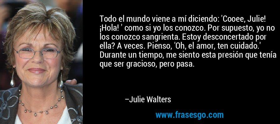 Todo el mundo viene a mí diciendo: 'Cooee, Julie! ¡Hola! ' como si yo los conozco. Por supuesto, yo no los conozco sangrienta. Estoy desconcertado por ella? A veces. Pienso, 'Oh, el amor, ten cuidado.' Durante un tiempo, me siento esta presión que tenía que ser gracioso, pero pasa. – Julie Walters