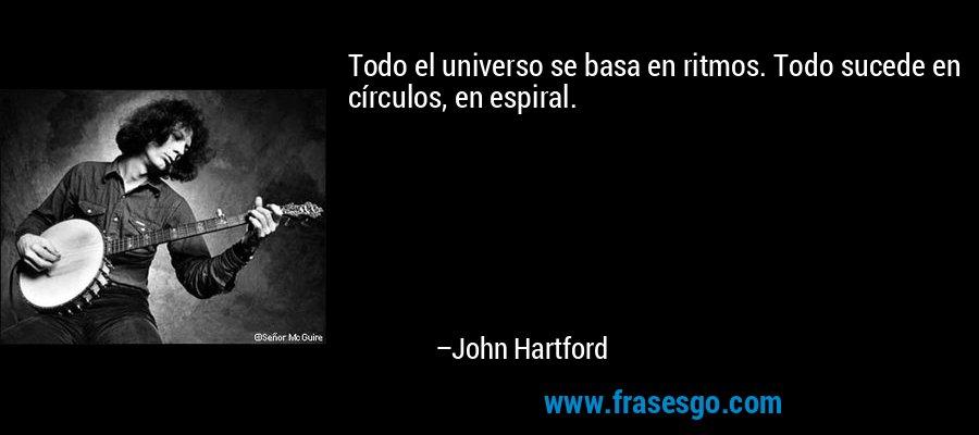 Todo el universo se basa en ritmos. Todo sucede en círculos, en espiral. – John Hartford