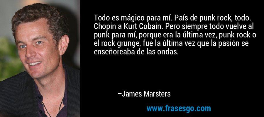 Todo es mágico para mí. País de punk rock, todo. Chopin a Kurt Cobain. Pero siempre todo vuelve al punk para mí, porque era la última vez, punk rock o el rock grunge, fue la última vez que la pasión se enseñoreaba de las ondas. – James Marsters