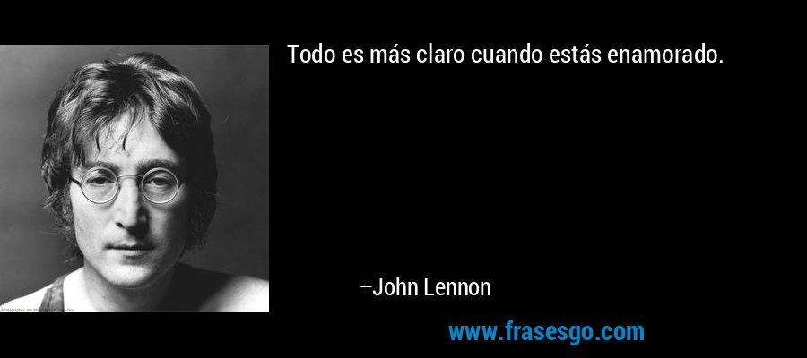 Todo es más claro cuando estás enamorado. – John Lennon