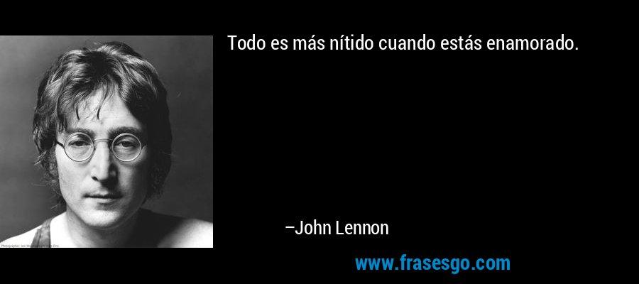 Todo es más nítido cuando estás enamorado. – John Lennon
