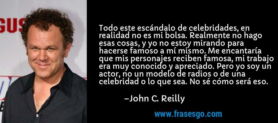 Todo este escándalo de celebridades, en realidad no es mi bolsa. Realmente no hago esas cosas, y yo no estoy mirando para hacerse famoso a mí mismo. Me encantaría que mis personajes reciben famosa, mi trabajo era muy conocido y apreciado. Pero yo soy un actor, no un modelo de radios o de una celebridad o lo que sea. No sé cómo será eso. – John C. Reilly