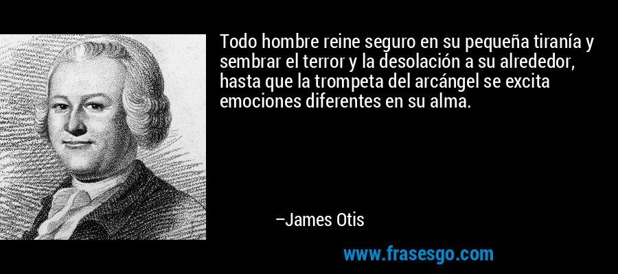 Todo hombre reine seguro en su pequeña tiranía y sembrar el terror y la desolación a su alrededor, hasta que la trompeta del arcángel se excita emociones diferentes en su alma. – James Otis