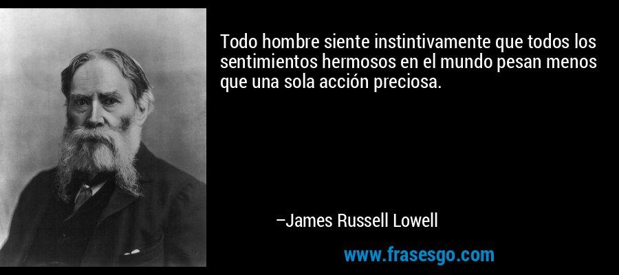 Todo hombre siente instintivamente que todos los sentimientos hermosos en el mundo pesan menos que una sola acción preciosa. – James Russell Lowell