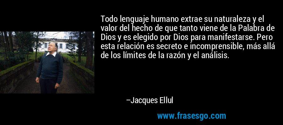 Todo lenguaje humano extrae su naturaleza y el valor del hecho de que tanto viene de la Palabra de Dios y es elegido por Dios para manifestarse. Pero esta relación es secreto e incomprensible, más allá de los límites de la razón y el análisis. – Jacques Ellul