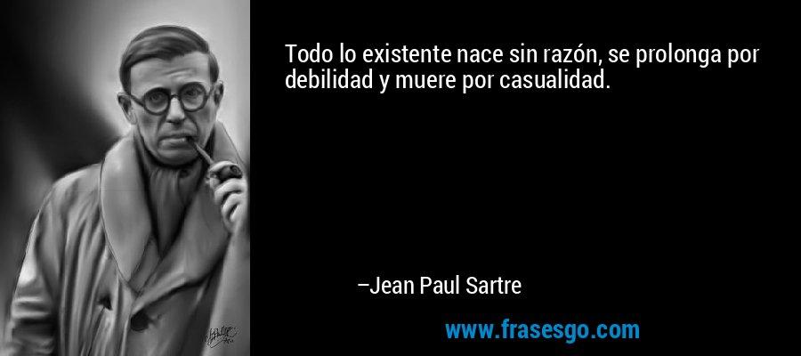 Todo lo existente nace sin razón, se prolonga por debilidad y muere por casualidad. – Jean Paul Sartre