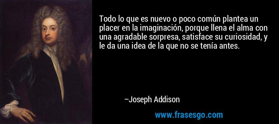 Todo lo que es nuevo o poco común plantea un placer en la imaginación, porque llena el alma con una agradable sorpresa, satisface su curiosidad, y le da una idea de la que no se tenía antes. – Joseph Addison