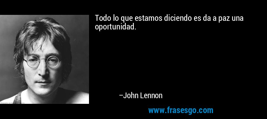 Todo lo que estamos diciendo es da a paz una oportunidad. – John Lennon