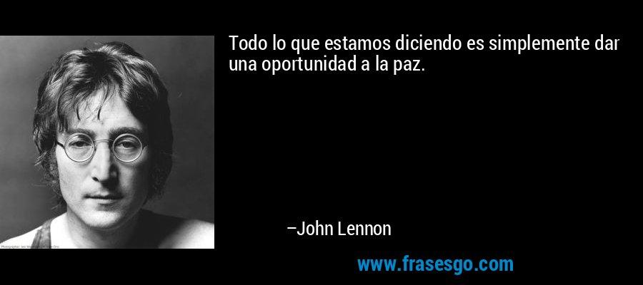 Todo lo que estamos diciendo es simplemente dar una oportunidad a la paz. – John Lennon