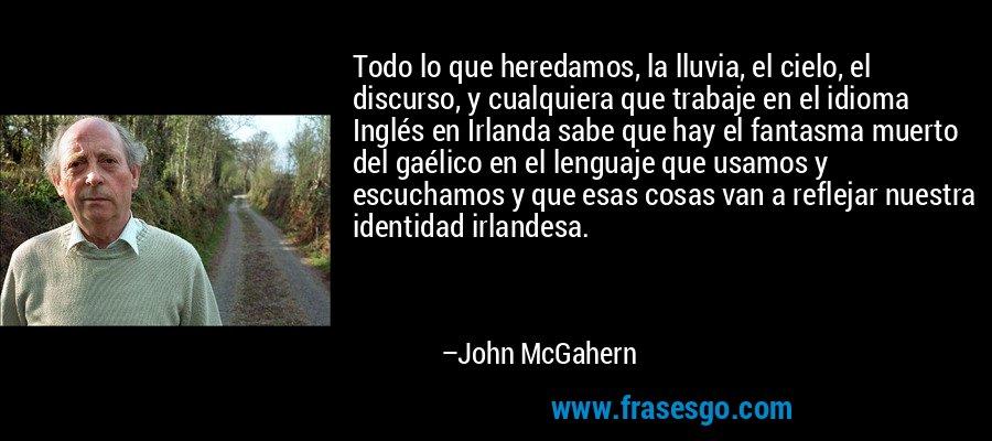 Todo lo que heredamos, la lluvia, el cielo, el discurso, y cualquiera que trabaje en el idioma Inglés en Irlanda sabe que hay el fantasma muerto del gaélico en el lenguaje que usamos y escuchamos y que esas cosas van a reflejar nuestra identidad irlandesa. – John McGahern