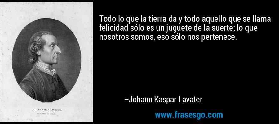 Todo lo que la tierra da y todo aquello que se llama felicidad sólo es un juguete de la suerte; lo que nosotros somos, eso sólo nos pertenece. – Johann Kaspar Lavater