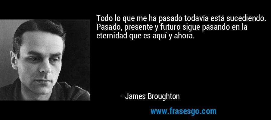 Todo lo que me ha pasado todavía está sucediendo. Pasado, presente y futuro sigue pasando en la eternidad que es aquí y ahora. – James Broughton