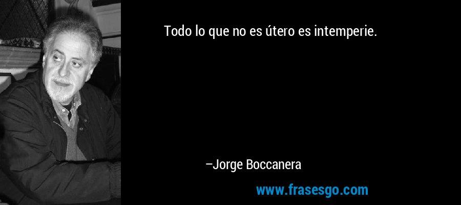 Todo lo que no es útero es intemperie. – Jorge Boccanera