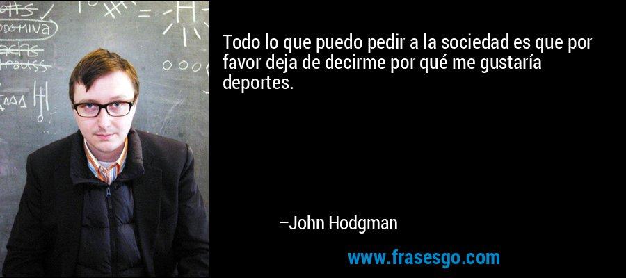 Todo lo que puedo pedir a la sociedad es que por favor deja de decirme por qué me gustaría deportes. – John Hodgman