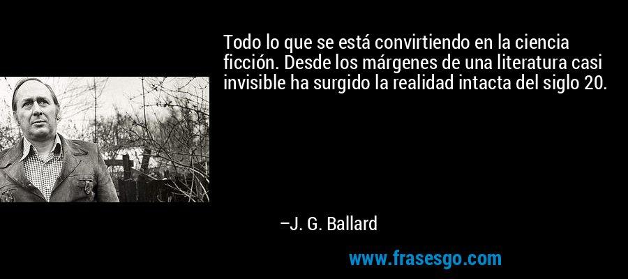 Todo lo que se está convirtiendo en la ciencia ficción. Desde los márgenes de una literatura casi invisible ha surgido la realidad intacta del siglo 20. – J. G. Ballard