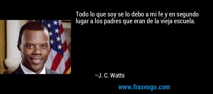 Todo lo que soy se lo debo a mi fe y en segundo lugar a los padres que eran de la vieja escuela. – J. C. Watts