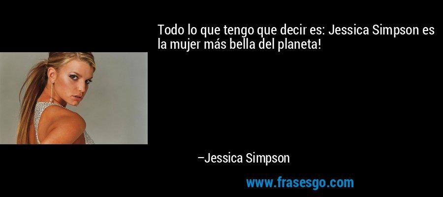 Todo lo que tengo que decir es: Jessica Simpson es la mujer más bella del planeta! – Jessica Simpson