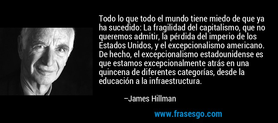 Todo lo que todo el mundo tiene miedo de que ya ha sucedido: La fragilidad del capitalismo, que no queremos admitir, la pérdida del imperio de los Estados Unidos, y el excepcionalismo americano. De hecho, el excepcionalismo estadounidense es que estamos excepcionalmente atrás en una quincena de diferentes categorías, desde la educación a la infraestructura. – James Hillman