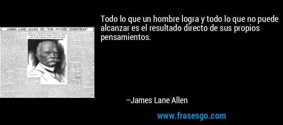 Todo lo que un hombre logra y todo lo que no puede alcanzar es el resultado directo de sus propios pensamientos. – James Lane Allen