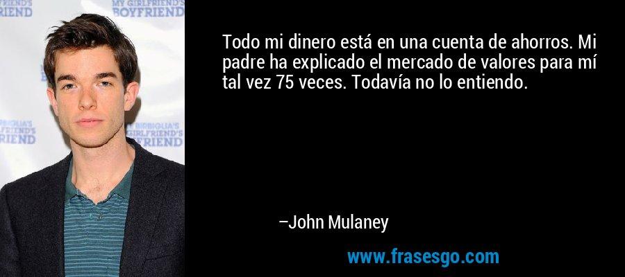 Todo mi dinero está en una cuenta de ahorros. Mi padre ha explicado el mercado de valores para mí tal vez 75 veces. Todavía no lo entiendo. – John Mulaney