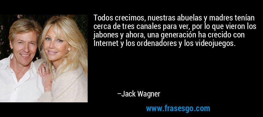 Todos crecimos, nuestras abuelas y madres tenían cerca de tres canales para ver, por lo que vieron los jabones y ahora, una generación ha crecido con Internet y los ordenadores y los videojuegos. – Jack Wagner