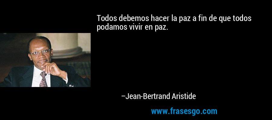 Todos debemos hacer la paz a fin de que todos podamos vivir en paz. – Jean-Bertrand Aristide