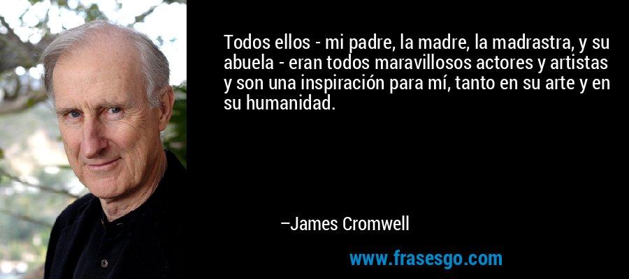 Todos ellos - mi padre, la madre, la madrastra, y su abuela - eran todos maravillosos actores y artistas y son una inspiración para mí, tanto en su arte y en su humanidad. – James Cromwell