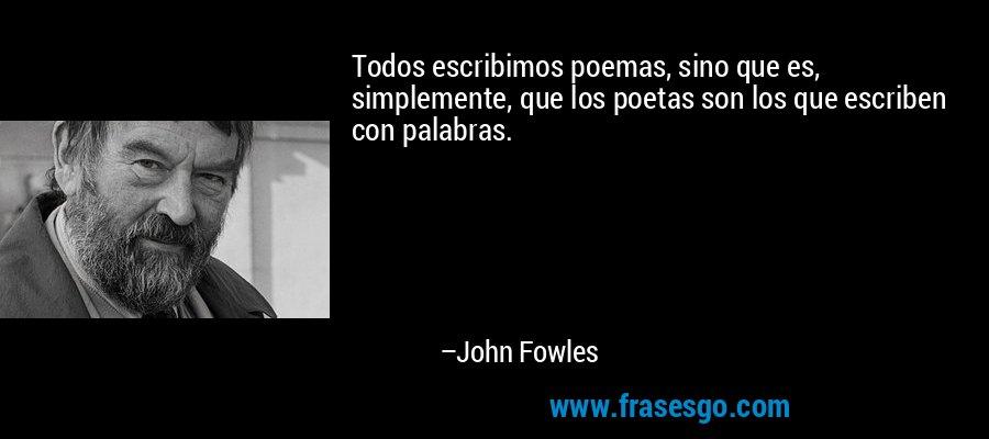 Todos escribimos poemas, sino que es, simplemente, que los poetas son los que escriben con palabras. – John Fowles