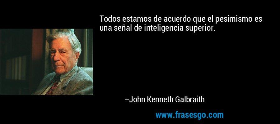 Todos estamos de acuerdo que el pesimismo es una señal de inteligencia superior. – John Kenneth Galbraith