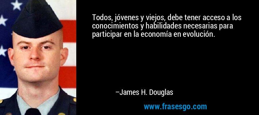 Todos, jóvenes y viejos, debe tener acceso a los conocimientos y habilidades necesarias para participar en la economía en evolución. – James H. Douglas