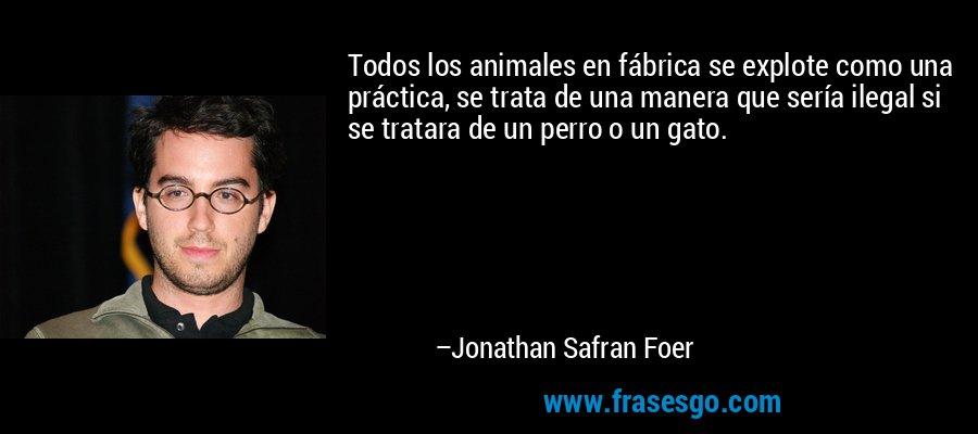 Todos los animales en fábrica se explote como una práctica, se trata de una manera que sería ilegal si se tratara de un perro o un gato. – Jonathan Safran Foer