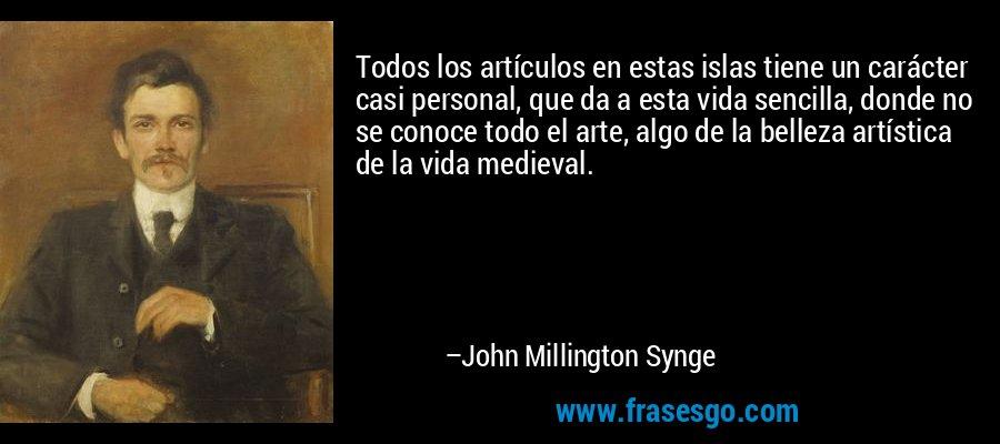 Todos los artículos en estas islas tiene un carácter casi personal, que da a esta vida sencilla, donde no se conoce todo el arte, algo de la belleza artística de la vida medieval. – John Millington Synge