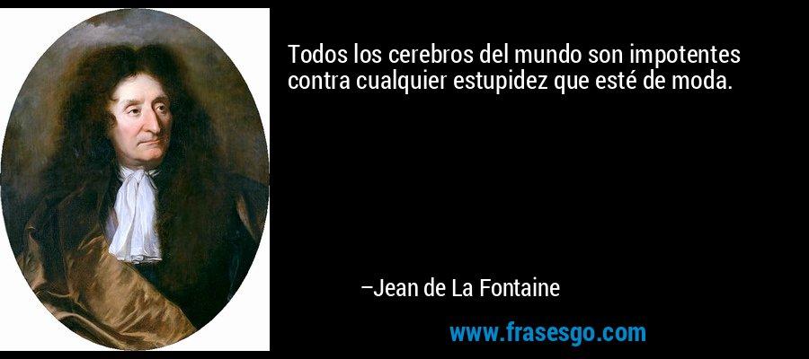 Todos los cerebros del mundo son impotentes contra cualquier estupidez que esté de moda. – Jean de La Fontaine