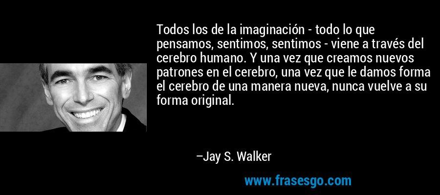 Todos los de la imaginación - todo lo que pensamos, sentimos, sentimos - viene a través del cerebro humano. Y una vez que creamos nuevos patrones en el cerebro, una vez que le damos forma el cerebro de una manera nueva, nunca vuelve a su forma original. – Jay S. Walker