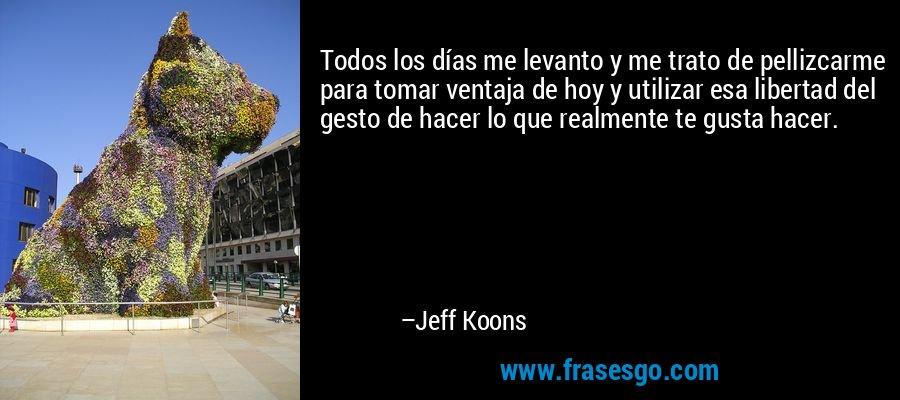 Todos los días me levanto y me trato de pellizcarme para tomar ventaja de hoy y utilizar esa libertad del gesto de hacer lo que realmente te gusta hacer. – Jeff Koons