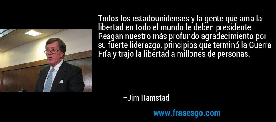 Todos los estadounidenses y la gente que ama la libertad en todo el mundo le deben presidente Reagan nuestro más profundo agradecimiento por su fuerte liderazgo, principios que terminó la Guerra Fría y trajo la libertad a millones de personas. – Jim Ramstad