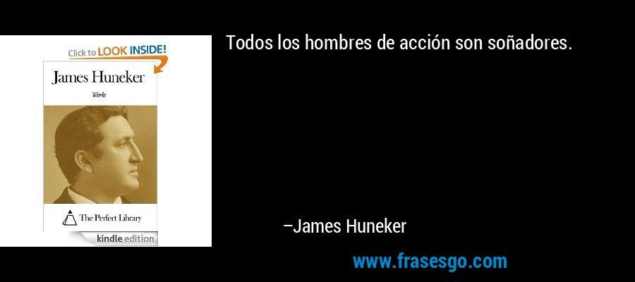 Todos los hombres de acción son soñadores. – James Huneker