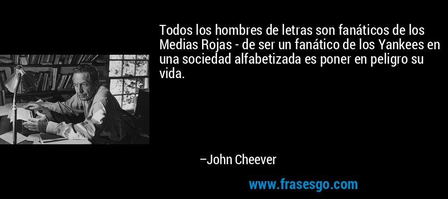 Todos los hombres de letras son fanáticos de los Medias Rojas - de ser un fanático de los Yankees en una sociedad alfabetizada es poner en peligro su vida. – John Cheever