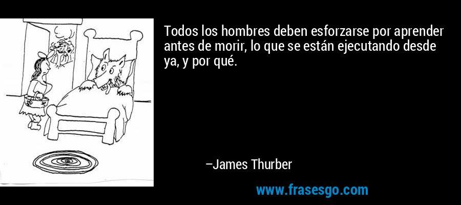 Todos los hombres deben esforzarse por aprender antes de morir, lo que se están ejecutando desde ya, y por qué. – James Thurber