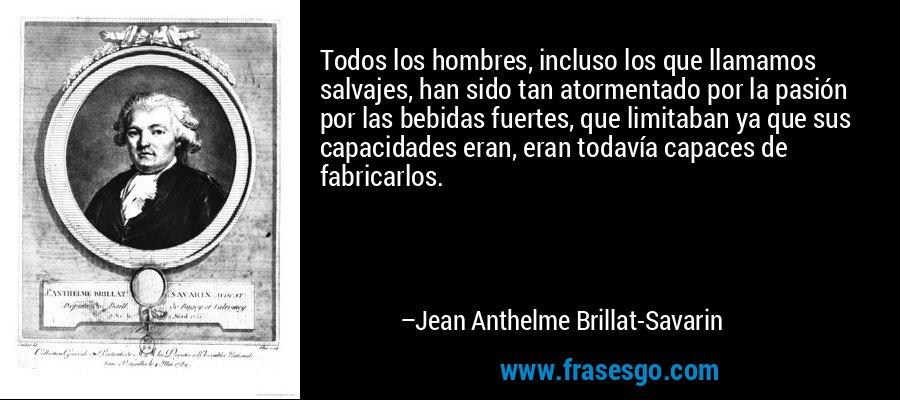 Todos los hombres, incluso los que llamamos salvajes, han sido tan atormentado por la pasión por las bebidas fuertes, que limitaban ya que sus capacidades eran, eran todavía capaces de fabricarlos. – Jean Anthelme Brillat-Savarin