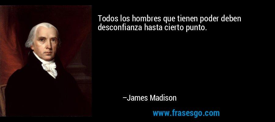 Todos los hombres que tienen poder deben desconfianza hasta cierto punto. – James Madison