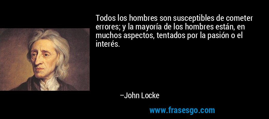 Todos los hombres son susceptibles de cometer errores; y la mayoría de los hombres están, en muchos aspectos, tentados por la pasión o el interés. – John Locke