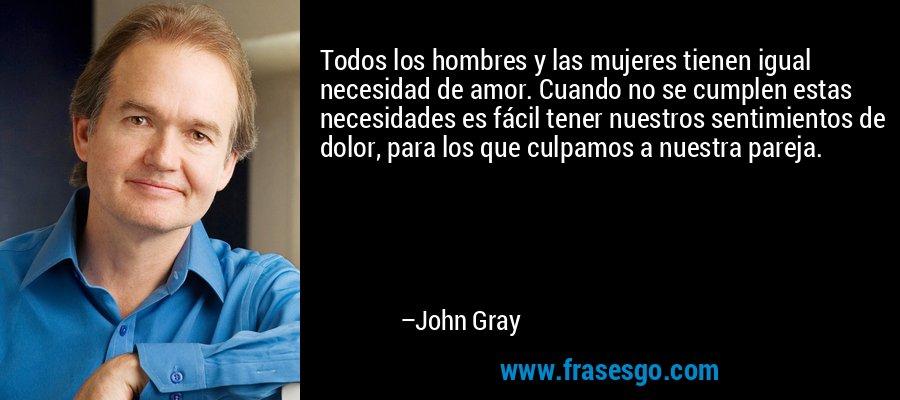Todos los hombres y las mujeres tienen igual necesidad de amor. Cuando no se cumplen estas necesidades es fácil tener nuestros sentimientos de dolor, para los que culpamos a nuestra pareja. – John Gray